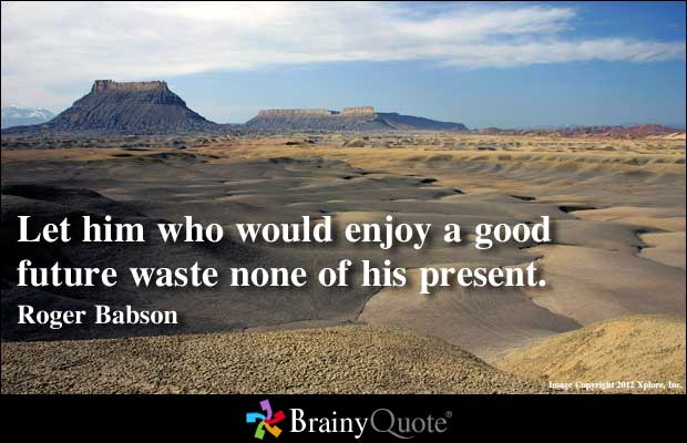 Let him who would enjoy a good future waste none of his present. Roger Babson