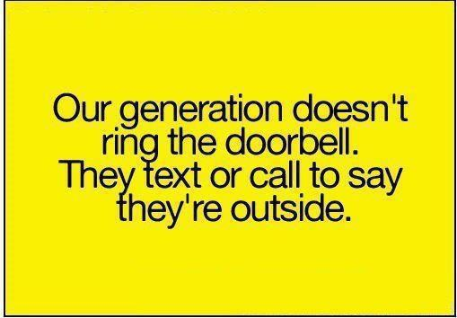 Our generation doesn't ring the doorbell, they text or call to say they're outside.