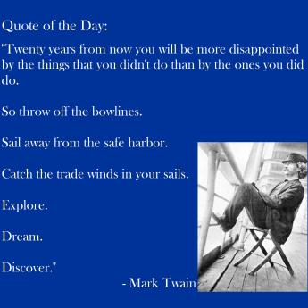 Twenty Years From Now You Will Be More Disappointed By The Things You Didn't Do Than By The Ones You Did Do -- Mark Twain