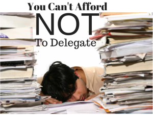 You Can't Afford NOTto Delegate